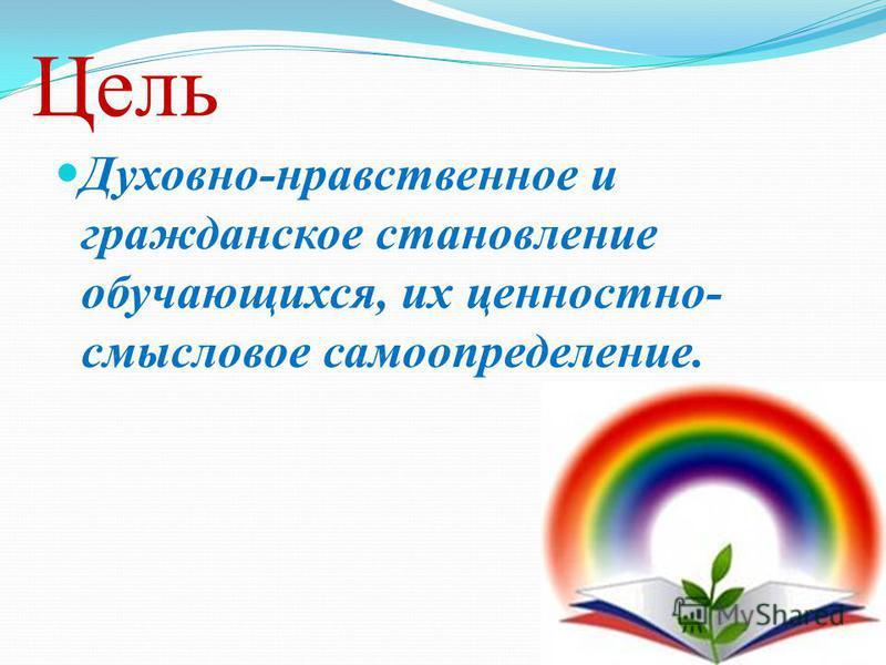 Цель Духовно-нравственное и гражданское становление обучающихся, их ценностно- смысловое самоопределение.