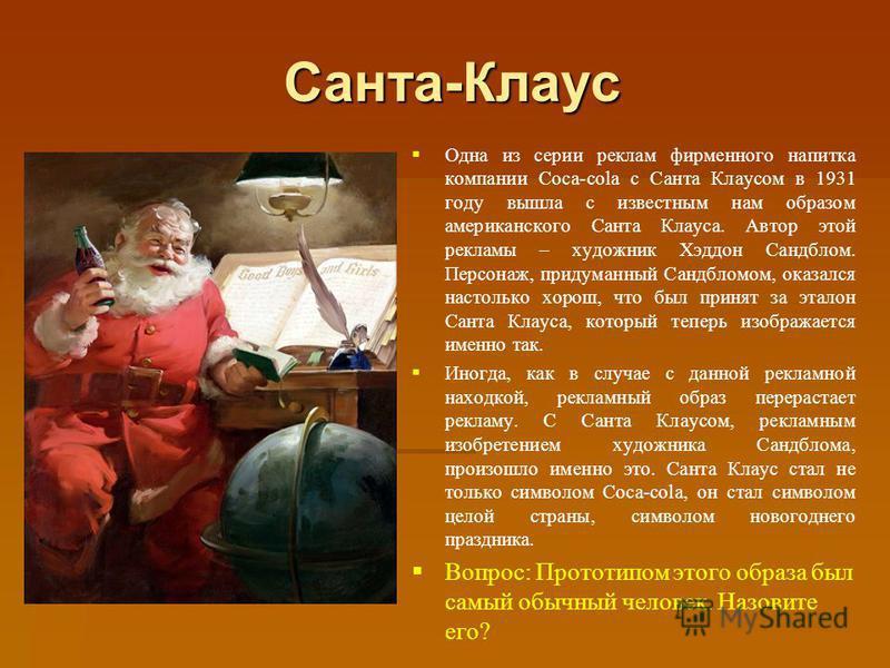 Санта - Клаус Одна из серии реклам фирменного напитка компании Coca-cola с Санта Клаусом в 1931 году вышла с известным нам образом американского Санта Клауса. Автор этой рекламы – художник Хэддон Сандблом. Персонаж, придуманный Сандбломом, оказался н