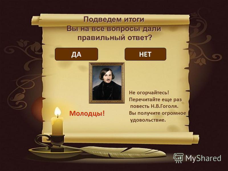 Подведем итоги Вы на все вопросы дали правильный ответ? Молодцы! Не огорчайтесь! Перечитайте еще раз повесть Н.В.Гоголя. повесть Н.В.Гоголя. Вы получите огромное удовольствие. удовольствие. ДАНЕТ