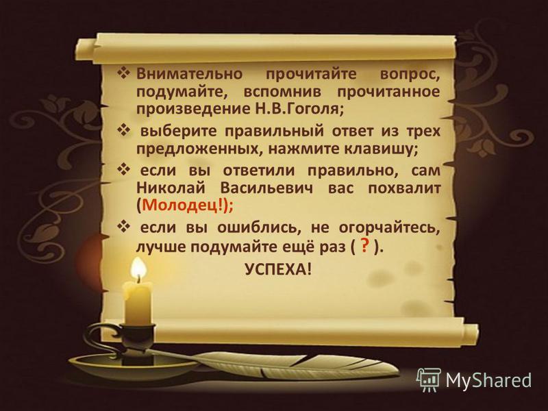 Внимательно прочитайте вопрос, подумайте, вспомнив прочитанное произведение Н.В.Гоголя; выберите правильный ответ из трех предложенных, нажмите клавишу; если вы ответили правильно, сам Николай Васильевич вас похвалит (Молодец!); если вы ошиблись, не