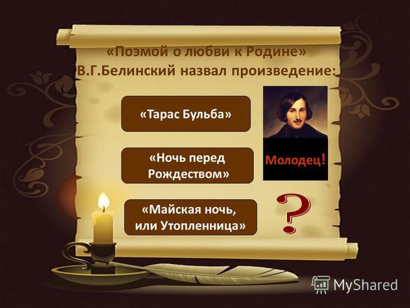 «Поэмой о любви к Родине» В.Г.Белинский назвал произведение: «Тарас Бульба» «Ночь перед Рождеством» «Майская ночь, или Утопленница» Молодец !