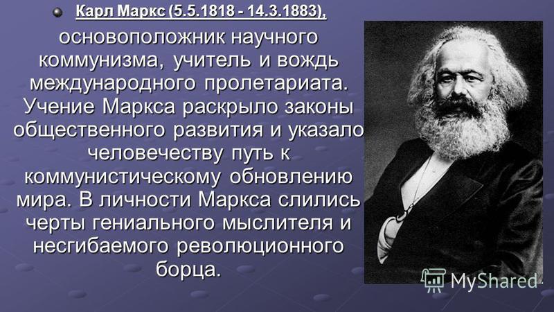 Карл Маркс (5.5.1818 - 14.3.1883), Карл Маркс (5.5.1818 - 14.3.1883), основоположник научного коммунизма, учитель и вождь международного пролетариата. Учение Маркса раскрыло законы общественного развития и указало человечеству путь к коммунистическом