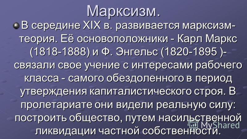 Марксизм. В середине XIX в. развивается марксизм- теория. Её основоположники - Карл Маркс (1818-1888) и Ф. Энгельс (1820-1895 )- связали свое учение с интересами рабочего класса - самого обездоленного в период утверждения капиталистического строя. В