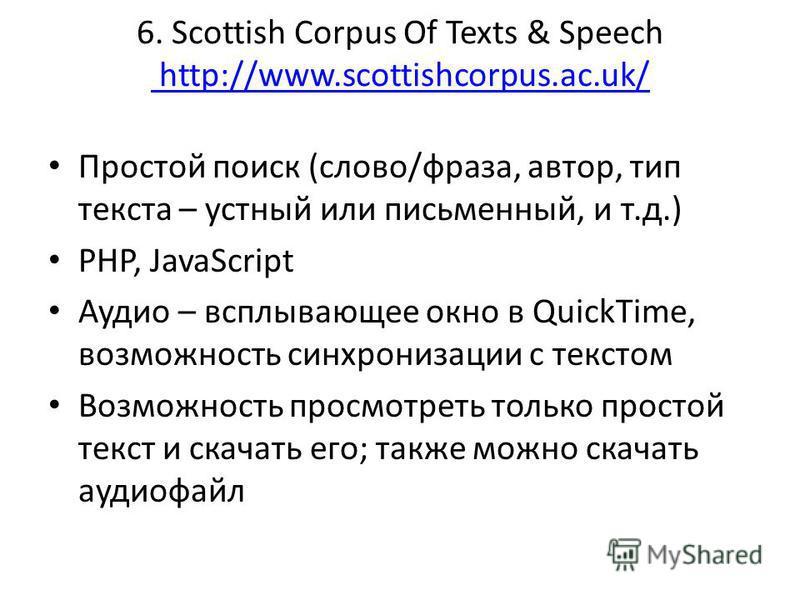 6. Scottish Corpus Of Texts & Speech http://www.scottishcorpus.ac.uk/ http://www.scottishcorpus.ac.uk/ Простой поиск (слово/фраза, автор, тип текста – устный или письменный, и т.д.) PHP, JavaScript Аудио – всплывающее окно в QuickTime, возможность си