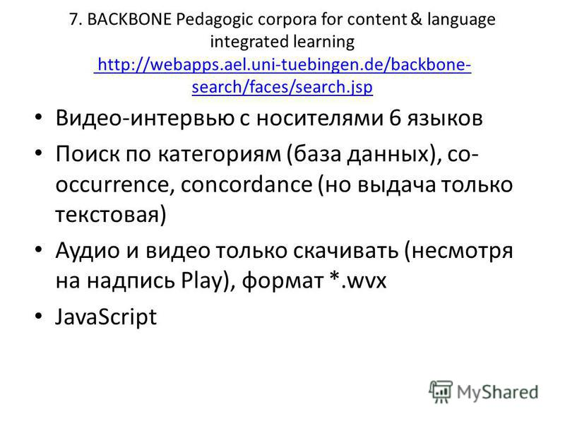 7. BACKBONE Pedagogic corpora for content & language integrated learning http://webapps.ael.uni-tuebingen.de/backbone- search/faces/search.jsp http://webapps.ael.uni-tuebingen.de/backbone- search/faces/search.jsp Видео-интервью с носителями 6 языков