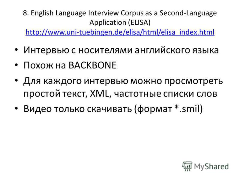 8. English Language Interview Corpus as a Second-Language Application (ELISA) http://www.uni-tuebingen.de/elisa/html/elisa_index.html http://www.uni-tuebingen.de/elisa/html/elisa_index.html Интервью с носителями английского языка Похож на BACKBONE Дл