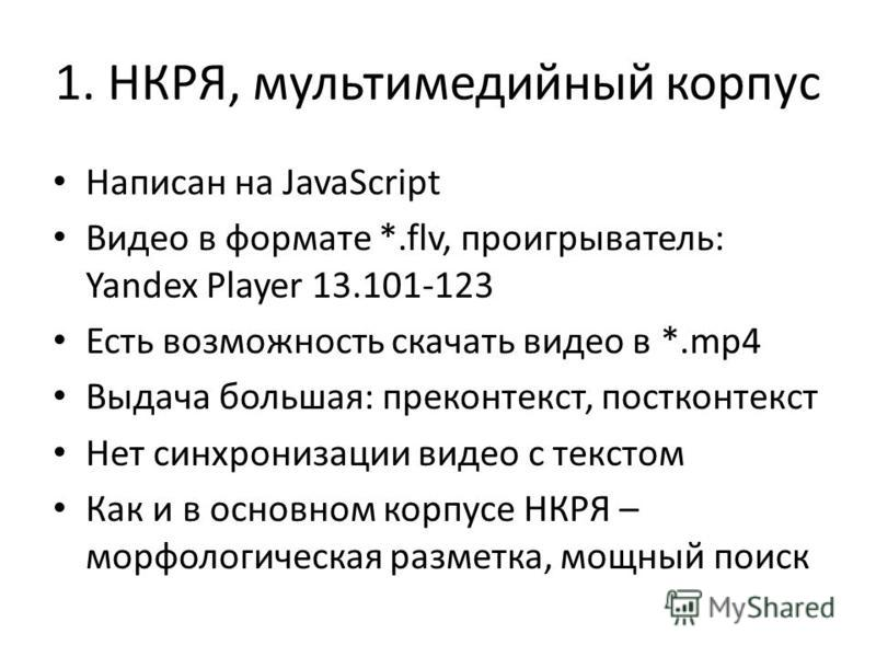 1. НКРЯ, мультимедийный корпус Написан на JavaScript Видео в формате *.flv, проигрыватель: Yandex Player 13.101-123 Есть возможность скачать видео в *.mp4 Выдача большая: преконтекст, пост контекст Нет синхронизации видео с текстом Как и в основном к