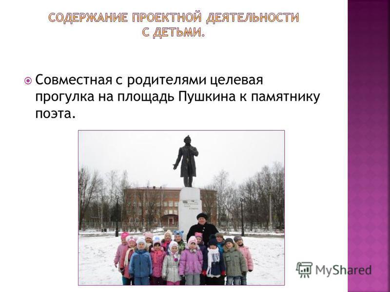 Совместная с родителями целевая прогулка на площадь Пушкина к памятнику поэта.