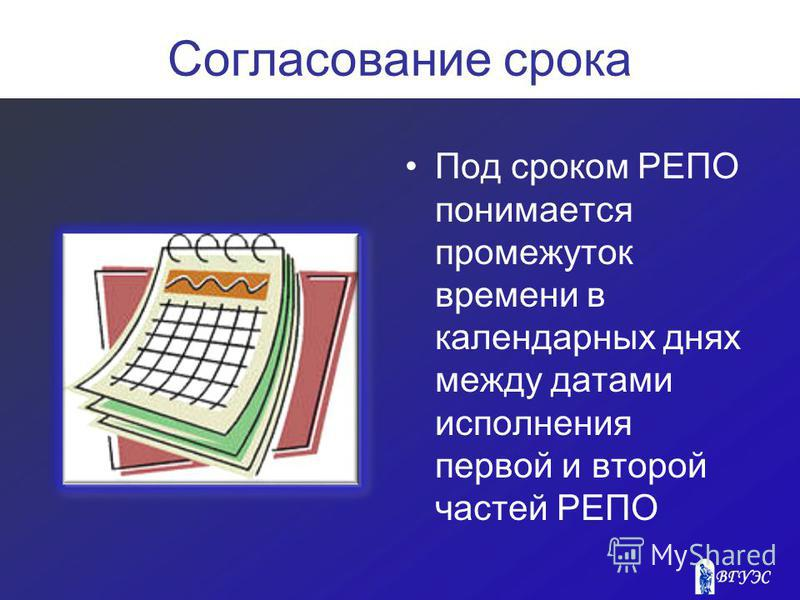 Согласование срока Под сроком РЕПО понимается промежуток времени в календарных днях между датами исполнения первой и второй частей РЕПО