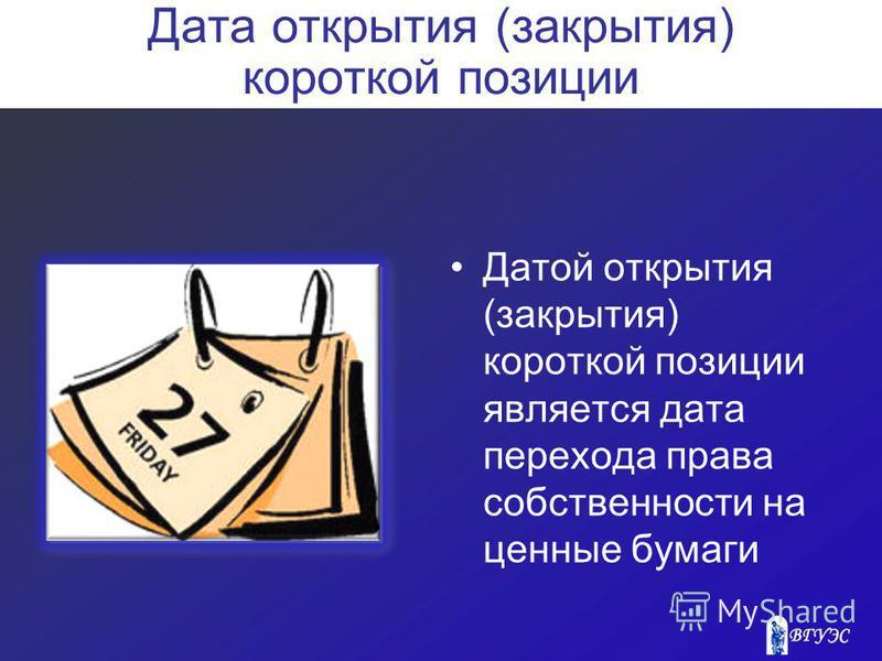 Дата открытия (закрытия) короткой позиции Датой открытия (закрытия) короткой позиции является дата перехода права собственности на ценные бумаги