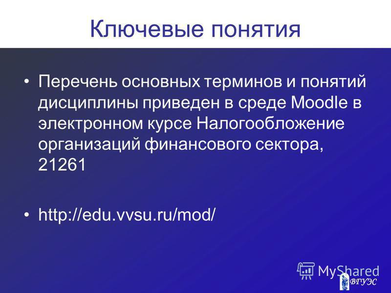 Ключевые понятия Перечень основных терминов и понятий дисциплины приведен в среде Moodle в электронном курсе Налогообложение организаций финансового сектора, 21261 http://edu.vvsu.ru/mod/