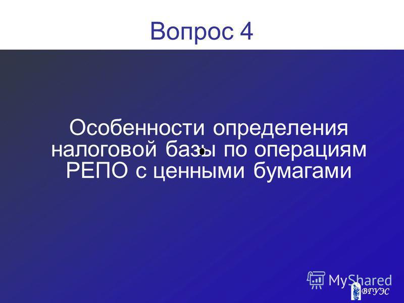 Вопрос 4 Особенности определения налоговой базы по операциям РЕПО с ценными бумагами