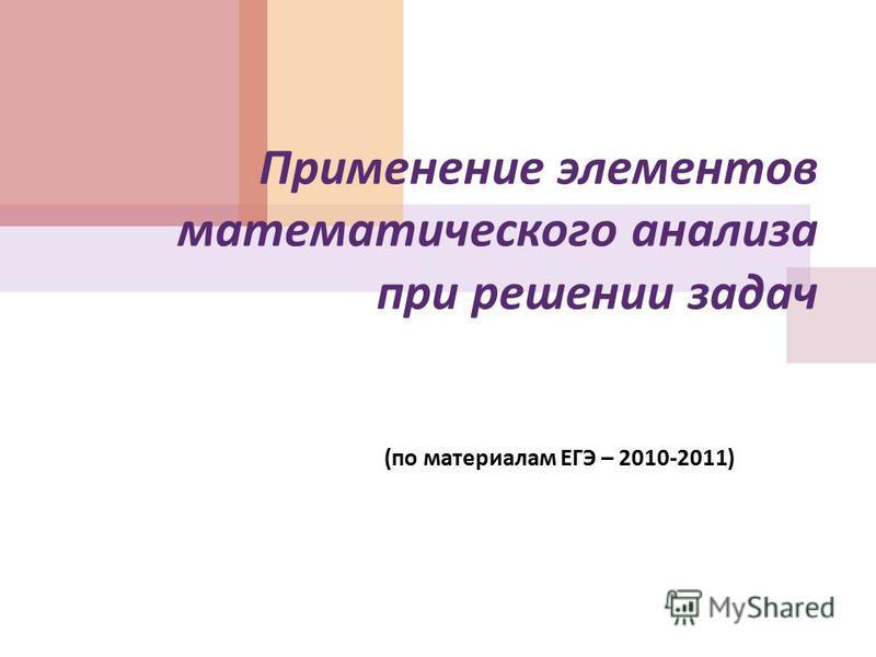 Применение элементов математического анализа при решении задач ( по материалам ЕГЭ – 2010-2011)