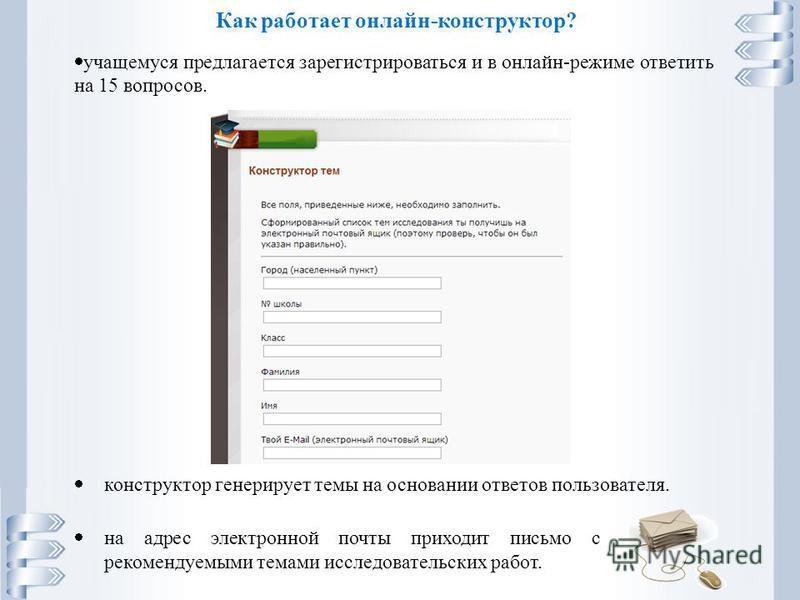 Как работает онлайн-конструктор? учащемуся предлагается зарегистрироваться и в онлайн-режиме ответить на 15 вопросов. конструктор генерирует темы на основании ответов пользователя. на адрес электронной почты приходит письмо с рекомендуемыми темами ис