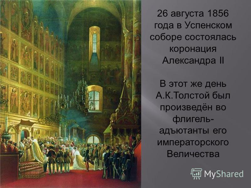 26 августа 1856 года в Успенском соборе состоялась коронация Александра II В этот же день А.К.Толстой был произведён во флигель- адъютанты его императорского Величества