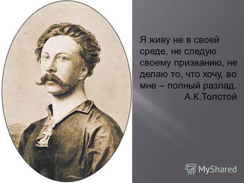 Я живу не в своей среде, не следую своему призванию, не делаю то, что хочу, во мне – полный разлад. А.К.Толстой