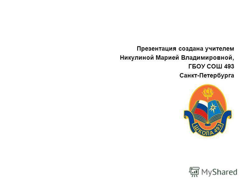 Презентация создана учителем Никулиной Марией Владимировной, ГБОУ СОШ 493 Санкт-Петербурга
