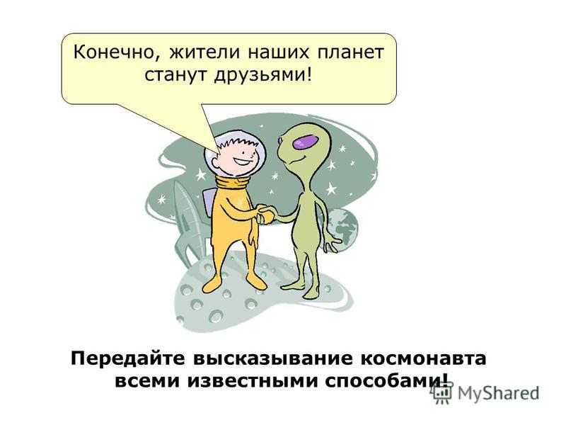 Конечно, жители наших планет станут друзьями! Передайте высказывание космонавта всеми известными способами!