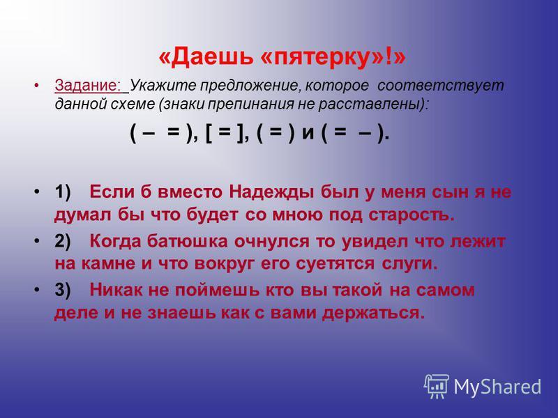 «Даешь «пятерку»!» Задание: Укажите предложение, которое соответствует данной схеме (знаки препинания не расставлены): ( – = ), [ = ], ( = ) и ( = – ). 1)Если б вместо Надежды был у меня сын я не думал бы что будет со мною под старость. 2)Когда батюш