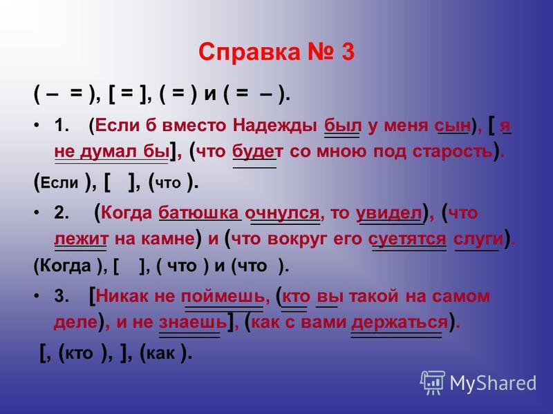 Справка 3 ( – = ), [ = ], ( = ) и ( = – ). 1.(Если б вместо Надежды был у меня сын), [ я не думал бы ], ( что будет со мною под старость ). ( Если ), [ ], ( что ). 2. ( Когда батюшка очнулся, то увидел ), ( что лежит на камне ) и ( что вокруг его суе