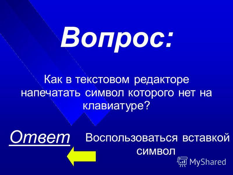Ответ Вопрос: Как в текстовом редакторе напечатать символ которого нет на клавиатуре? Воспользоваться вставкой символ
