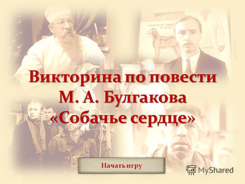 Начать игру Викторина по повести М. А. Булгакова «Собачье сердце»