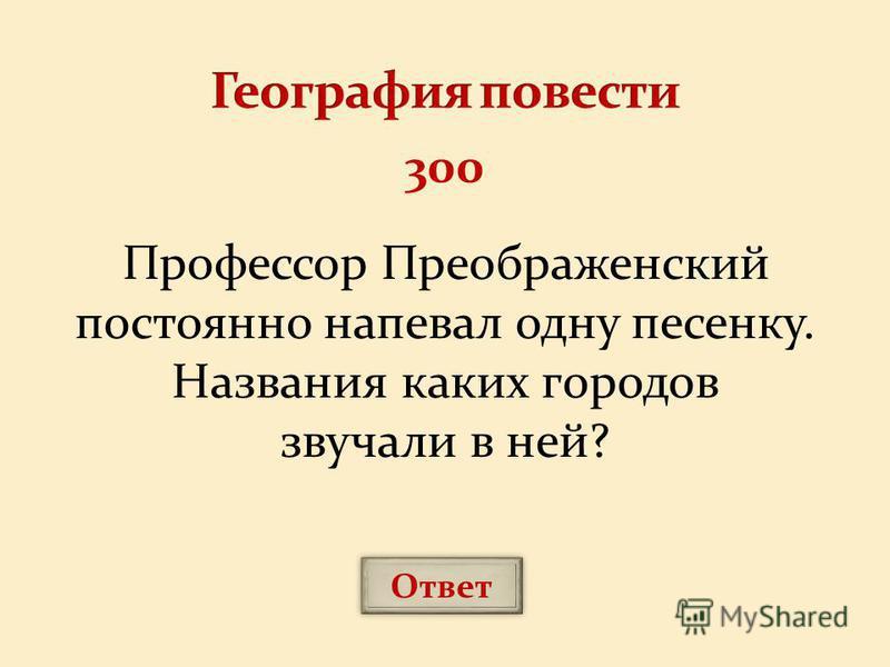 Профессор Преображенский постоянно напевал одну песенку. Названия каких городов звучали в ней? Ответ 300