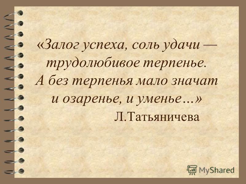 «Залог успеха, соль удачи трудолюбивое терпенье. А без терпенья мало значат и озаренье, и уменье…» Л.Татьяничева