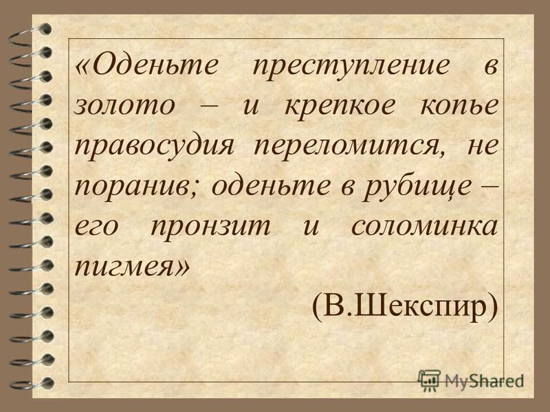 «Оденьте преступление в золото – и крепкое копье правосудия переломится, не поранив; оденьте в рубище – его пронзит и соломинка пигмея» (В.Шекспир)