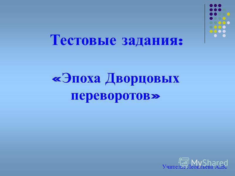 Тестовые задания : « Эпоха Дворцовых переворотов » Учитель : Леонтьева А. В.