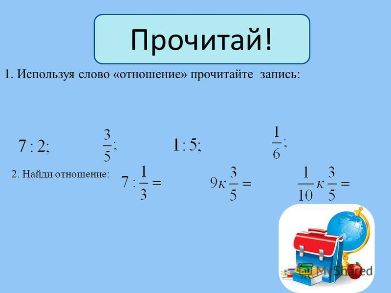 Отношением двух чисел a и b называют их частное ( a : b, или ). Числа a и b называют членами отношения. Отношение читается так: « Число a относится к числу b». Определение