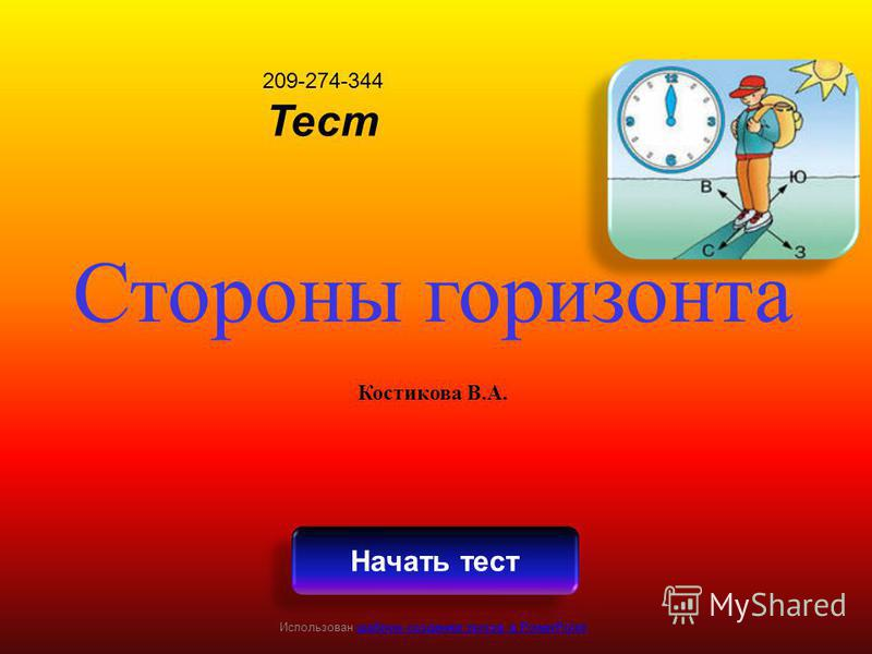 209-274-344 Тест Стороны горизонта Костикова В.А. Начать тест Использован шаблон создания тестов в PowerPointшаблон создания тестов в PowerPoint
