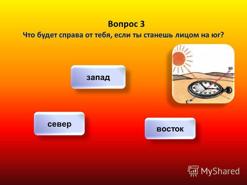 Вопрос 3 Что будет справа от тебя, если ты станешь лицом на юг? запад север восток
