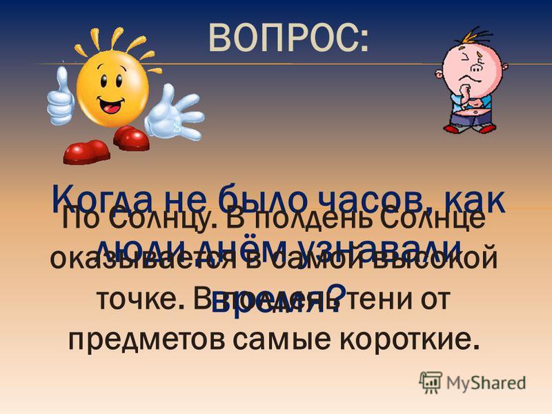 ВОПРОС: Когда не было часов, как люди днём узнавали время? По Солнцу. В полдень Солнце оказывается в самой высокой точке. В полдень тени от предметов самые короткие.