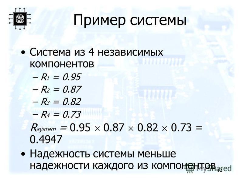 12 Пример системы Система из 4 независимых компонентов –R 1 = 0.95 –R 2 = 0.87 –R 3 = 0.82 –R 4 = 0.73 R system = 0.95 0.87 0.82 0.73 = 0.4947 Надежность системы меньше надежности каждого из компонентов