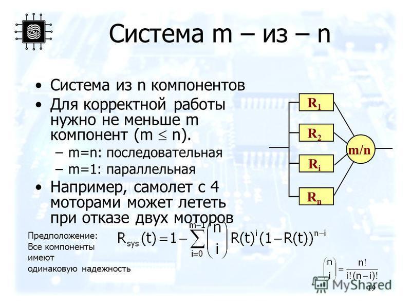 19 Система m – из – n Система из n компонентов Для корректной работы нужно не меньше m компонент (m n). –m=n: последовательная –m=1: параллельная Например, самолет с 4 моторами может лететь при отказе двух моторов R1R1 R2R2 RiRi RnRn m/n Предположени