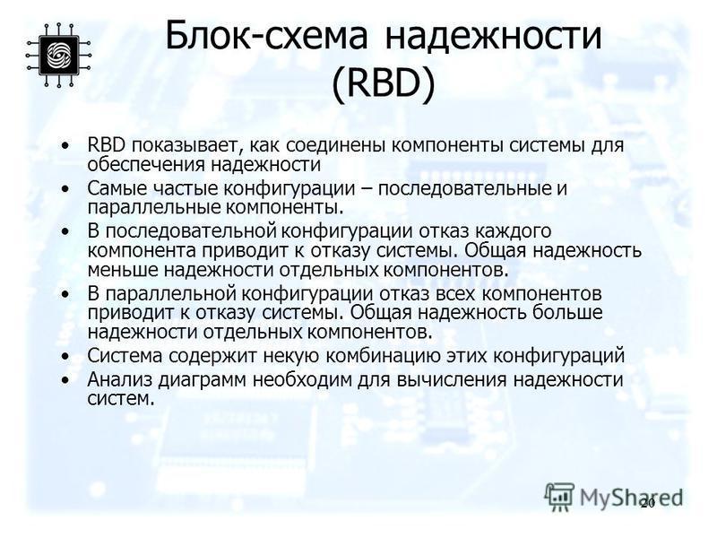20 Блок-схема надежности (RBD) RBD показывает, как соединены компоненты системы для обеспечения надежности Самые частые конфигурации – последовательные и параллельные компоненты. В последовательной конфигурации отказ каждого компонента приводит к отк
