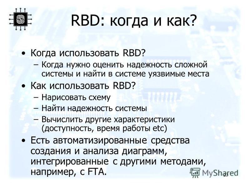 23 RBD: когда и как? Когда использовать RBD? –Когда нужно оценить надежность сложной системы и найти в системе уязвимые места Как использовать RBD? –Нарисовать схему –Найти надежность системы –Вычислить другие характеристики (доступность, время работ