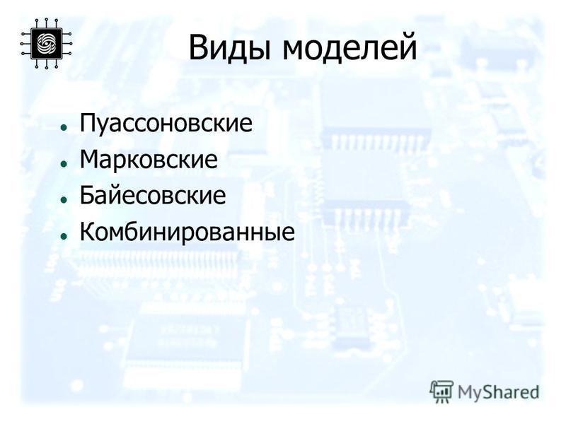 Виды моделей Пуассоновские Марковские Байесовские Комбинированные