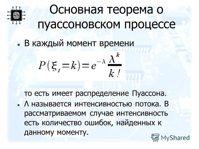 Основная теорема о пуассоновском процессе В каждый момент времени то есть имеет распределение Пуассона. Λ называется интенсивностью потока. В рассматриваемом случае интенсивность есть количество ошибок, найденных к данному моменту.