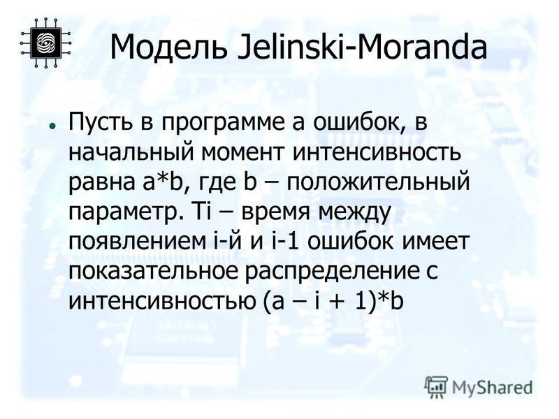 Модель Jelinski-Moranda Пусть в программе a ошибок, в начальный момент интенсивность равна a*b, где b – положительный параметр. Ti – время между появлением i-й и i-1 ошибок имеет показательное распределение с интенсивностью (a – i + 1)*b