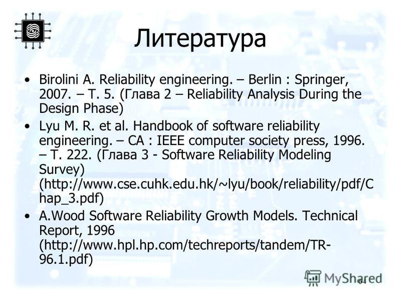 64 Литература Birolini A. Reliability engineering. – Berlin : Springer, 2007. – Т. 5. (Глава 2 – Reliability Analysis During the Design Phase) Lyu M. R. et al. Handbook of software reliability engineering. – CA : IEEE computer society press, 1996. –