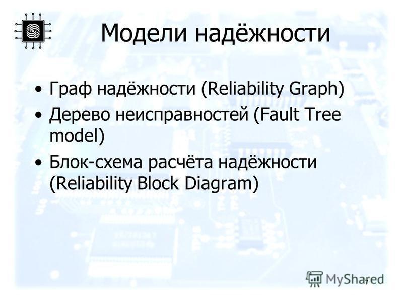 7 7 Модели надёжности Граф надёжности (Reliability Graph) Дерево неисправностей (Fault Tree model) Блок-схема расчёта надёжности (Reliability Block Diagram)