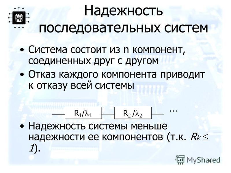 9 9 Надежность последовательных систем Система состоит из n компонент, соединенных друг с другом Отказ каждого компонента приводит к отказу всей системы Надежность системы меньше надежности ее компонентов (т.к. R k 1). R 1 / 1 R 2 / 2...