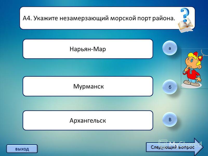 а б ВВ А4. Укажите незамерзающий морской порт района. Нарьян-Мар Мурманск Архангельск выход Следующий вопрос Следующий вопрос