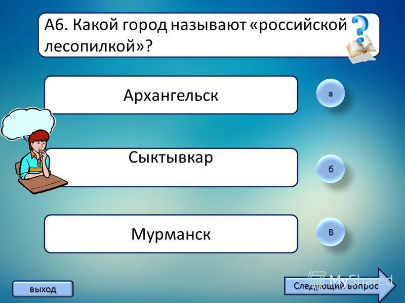 а б ВВ А6. Какой город называют «российской лесопилкой»? Архангельск Сыктывкар Мурманск выход Следующий вопрос Следующий вопрос