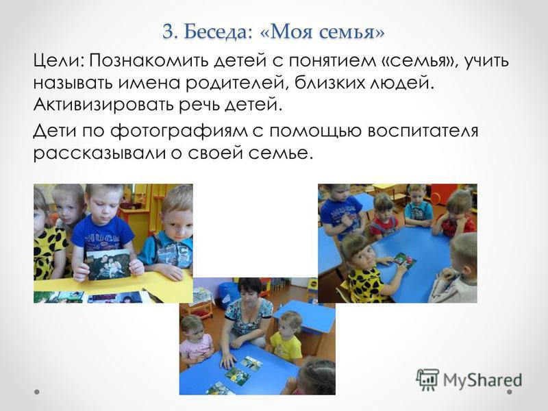 3. Беседа: «Моя семья» Цели: Познакомить детей с понятием «семья», учить называть имена родителей, близких людей. Активизировать речь детей. Дети по фотографиям с помощью воспитателя рассказывали о своей семье.