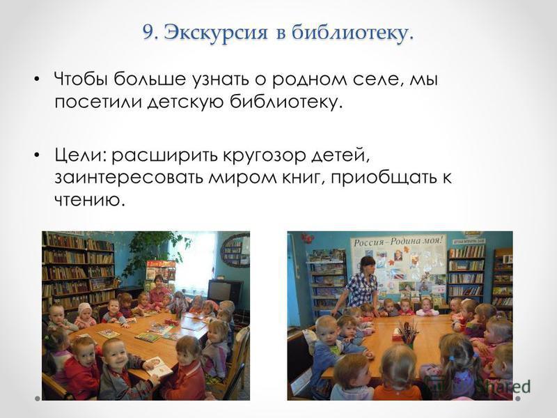 9. Экскурсия в библиотеку. Чтобы больше узнать о родном селе, мы посетили детскую библиотеку. Цели: расширить кругозор детей, заинтересовать миром книг, приобщать к чтению.