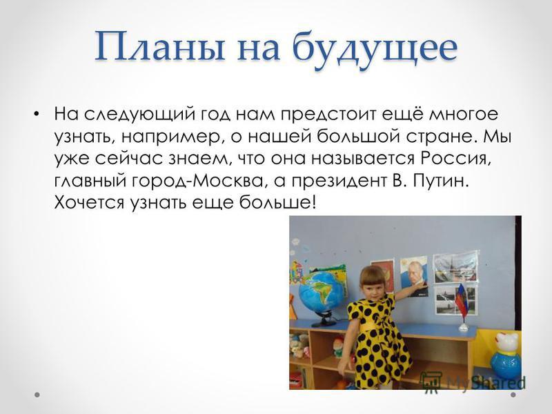 Планы на будущее На следующий год нам предстоит ещё многое узнать, например, о нашей большой стране. Мы уже сейчас знаем, что она называется Россия, главный город-Москва, а президент В. Путин. Хочется узнать еще больше!