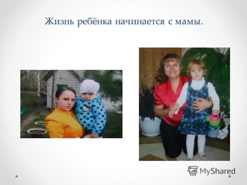 Жизнь ребёнка начинается с мамы.